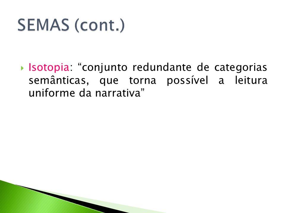 SEMAS (cont.) Isotopia: conjunto redundante de categorias semânticas, que torna possível a leitura uniforme da narrativa