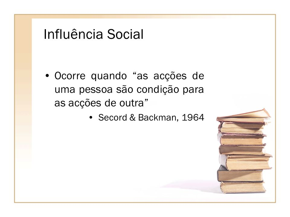 Influência Social Ocorre quando as acções de uma pessoa são condição para as acções de outra Secord & Backman, 1964.