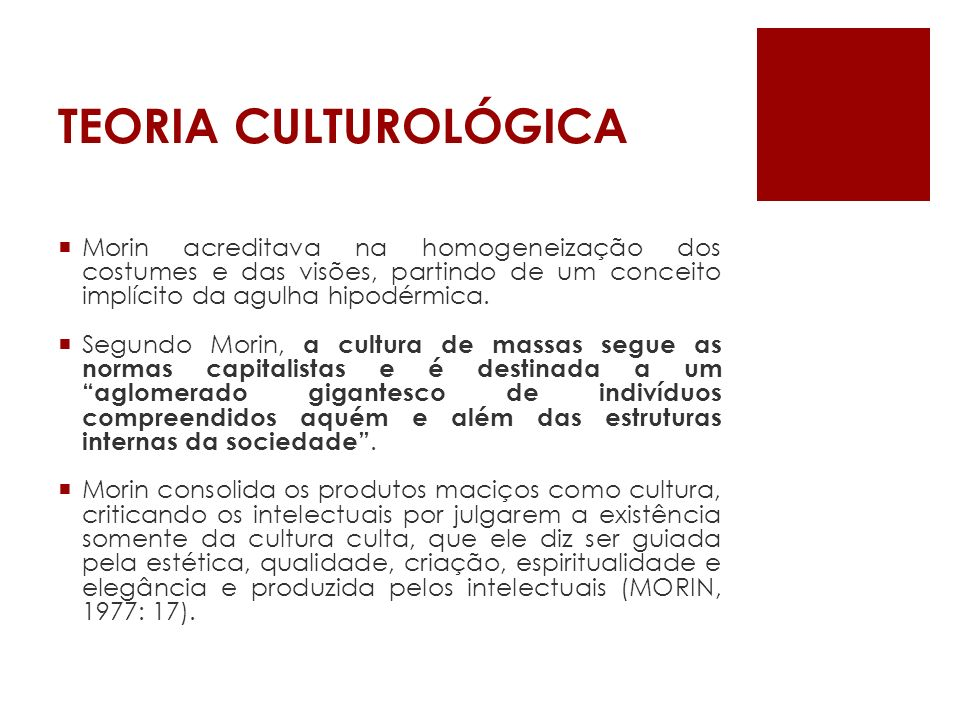 TEORIA CULTUROLÓGICAMorin acreditava na homogeneização dos costumes e das visões, partindo de um conceito implícito da agulha hipodérmica.