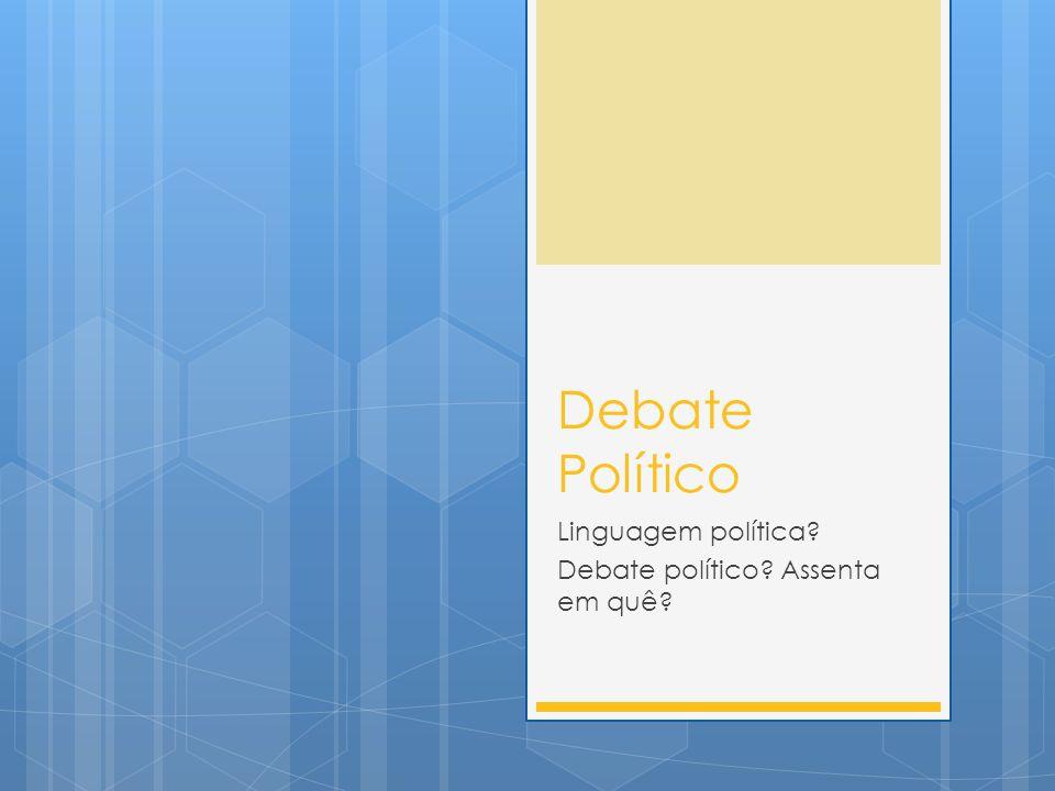 Linguagem política Debate político Assenta em quê