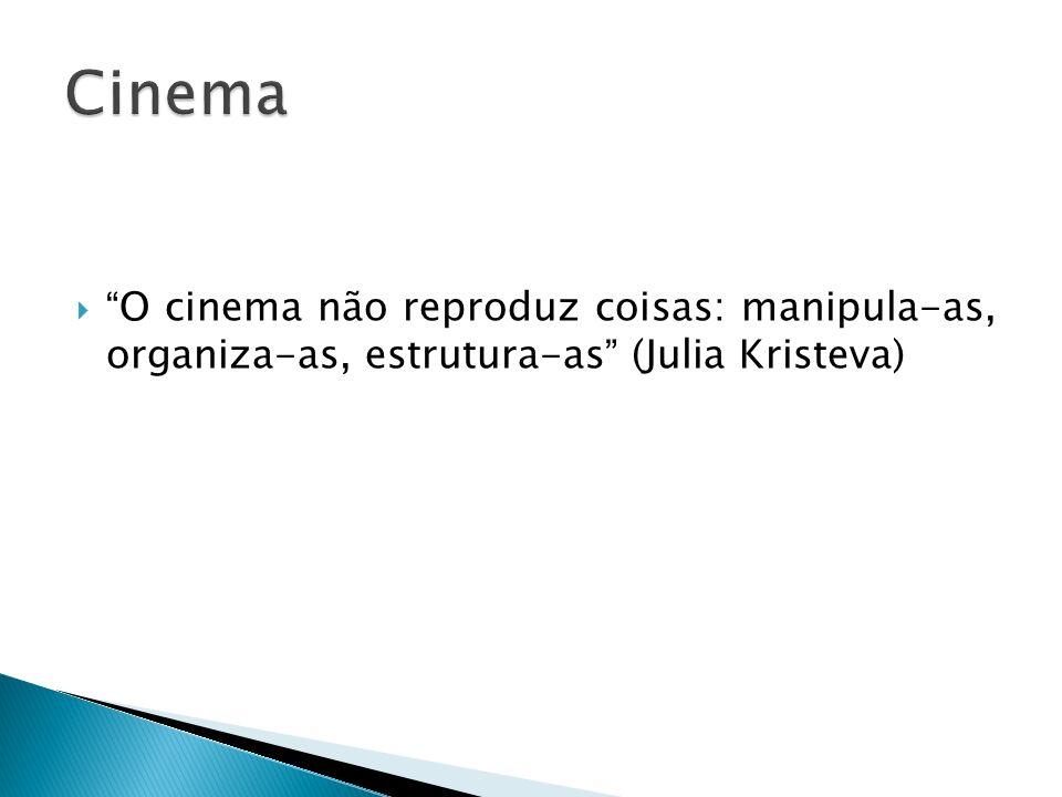 Cinema O cinema não reproduz coisas: manipula-as, organiza-as, estrutura-as (Julia Kristeva)