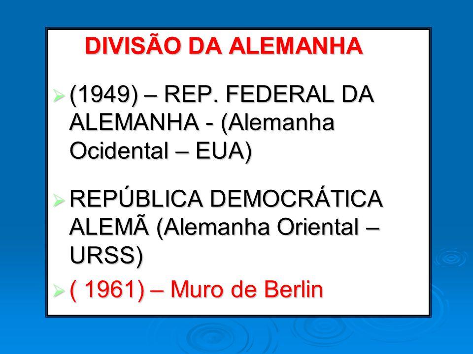DIVISÃO DA ALEMANHA (1949) – REP. FEDERAL DA ALEMANHA - (Alemanha Ocidental – EUA) REPÚBLICA DEMOCRÁTICA ALEMÃ (Alemanha Oriental – URSS)