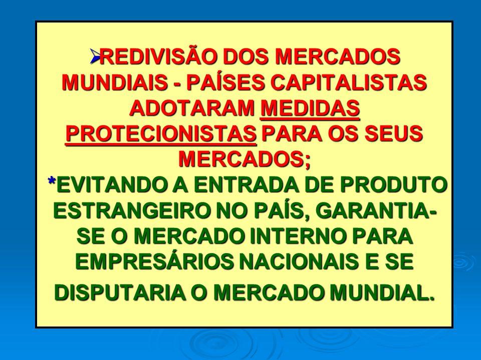 REDIVISÃO DOS MERCADOS MUNDIAIS - PAÍSES CAPITALISTAS ADOTARAM MEDIDAS PROTECIONISTAS PARA OS SEUS MERCADOS; *EVITANDO A ENTRADA DE PRODUTO ESTRANGEIRO NO PAÍS, GARANTIA-SE O MERCADO INTERNO PARA EMPRESÁRIOS NACIONAIS E SE DISPUTARIA O MERCADO MUNDIAL.