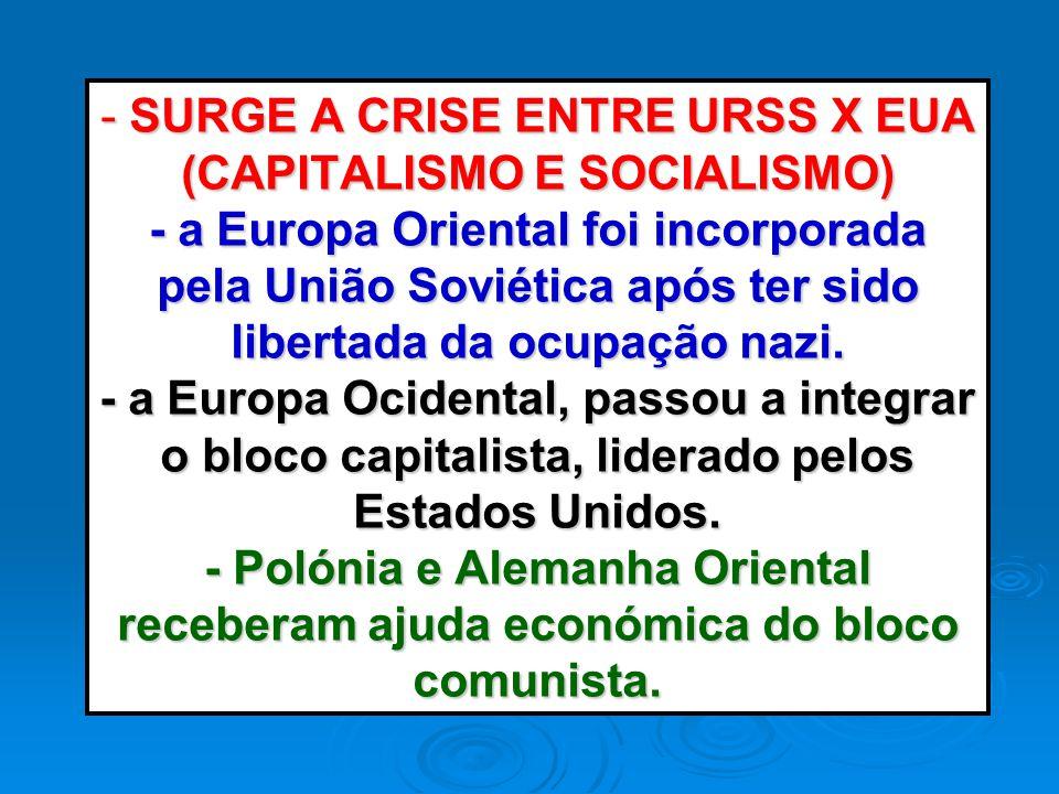 - SURGE A CRISE ENTRE URSS X EUA (CAPITALISMO E SOCIALISMO) - a Europa Oriental foi incorporada pela União Soviética após ter sido libertada da ocupação nazi.