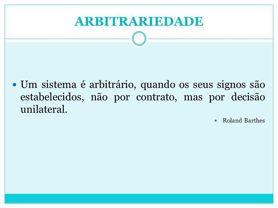 ARBITRARIEDADE Um sistema é arbitrário, quando os seus signos são estabelecidos, não por contrato, mas por decisão unilateral.