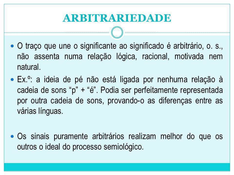 ARBITRARIEDADEO traço que une o significante ao significado é arbitrário, o. s., não assenta numa relação lógica, racional, motivada nem natural.