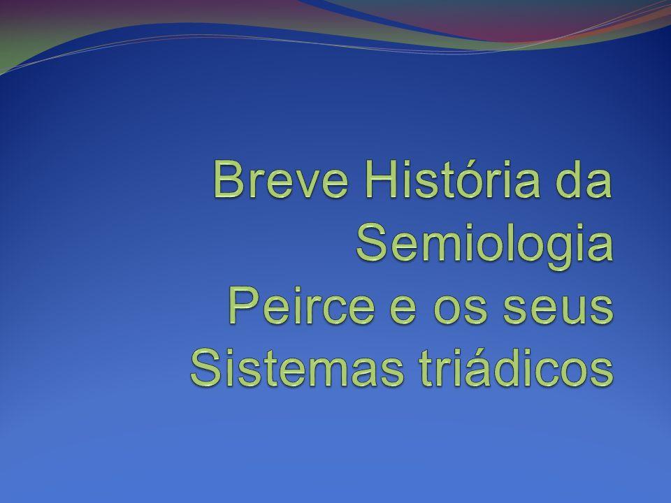 Breve História da Semiologia Peirce e os seus Sistemas triádicos