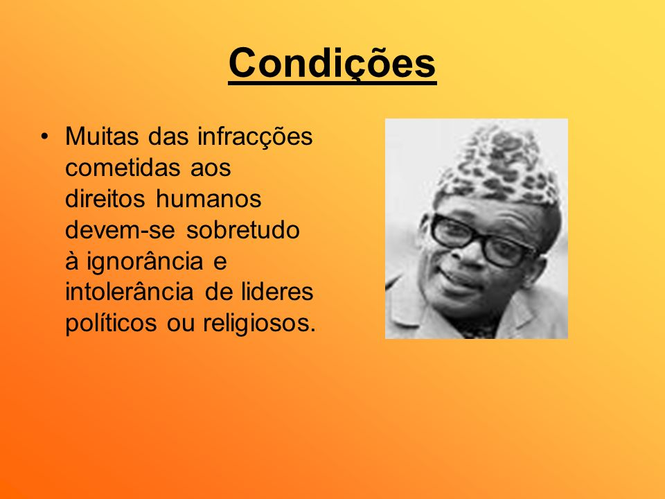 CondiçõesMuitas das infracções cometidas aos direitos humanos devem-se sobretudo à ignorância e intolerância de lideres políticos ou religiosos.