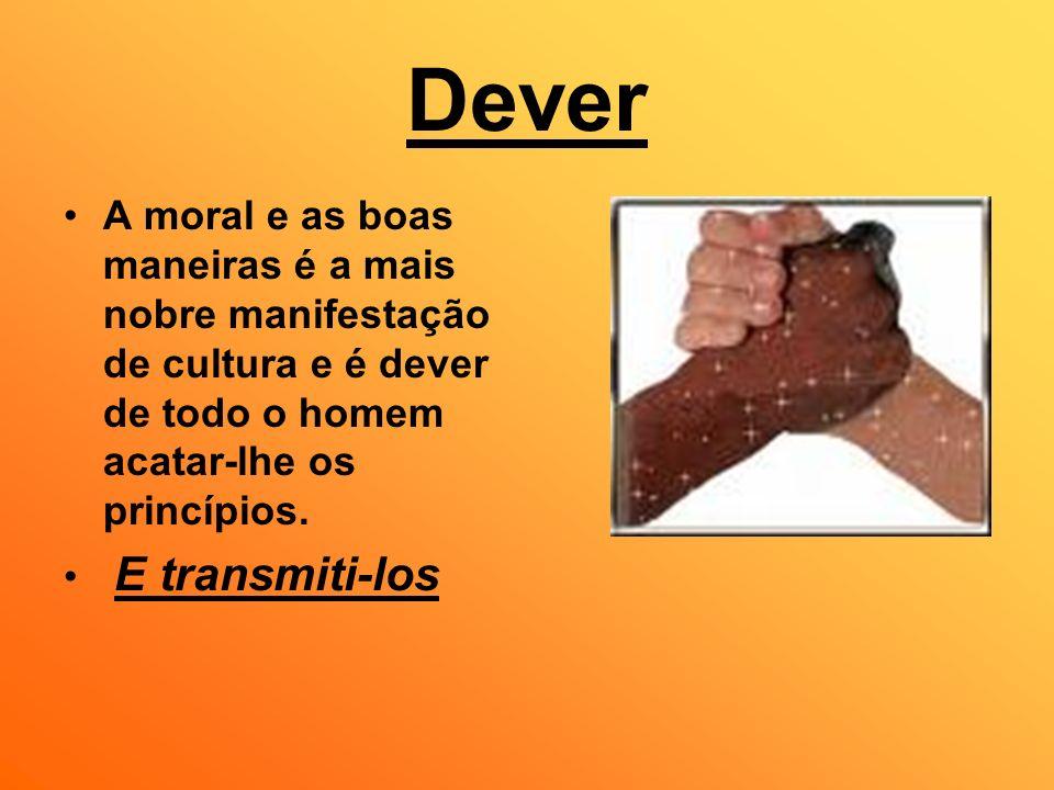 DeverA moral e as boas maneiras é a mais nobre manifestação de cultura e é dever de todo o homem acatar-lhe os princípios.