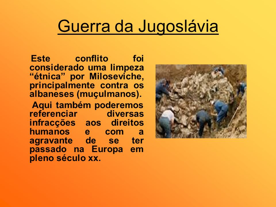Guerra da Jugoslávia Este conflito foi considerado uma limpeza étnica por Miloseviche, principalmente contra os albaneses (muçulmanos).
