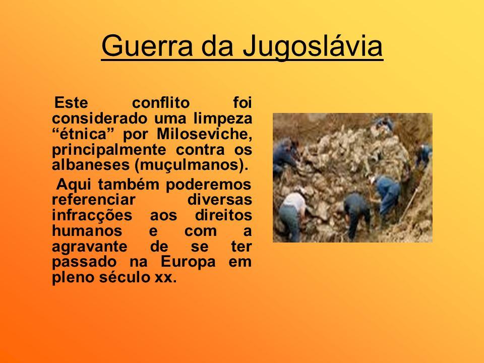 Guerra da JugosláviaEste conflito foi considerado uma limpeza étnica por Miloseviche, principalmente contra os albaneses (muçulmanos).
