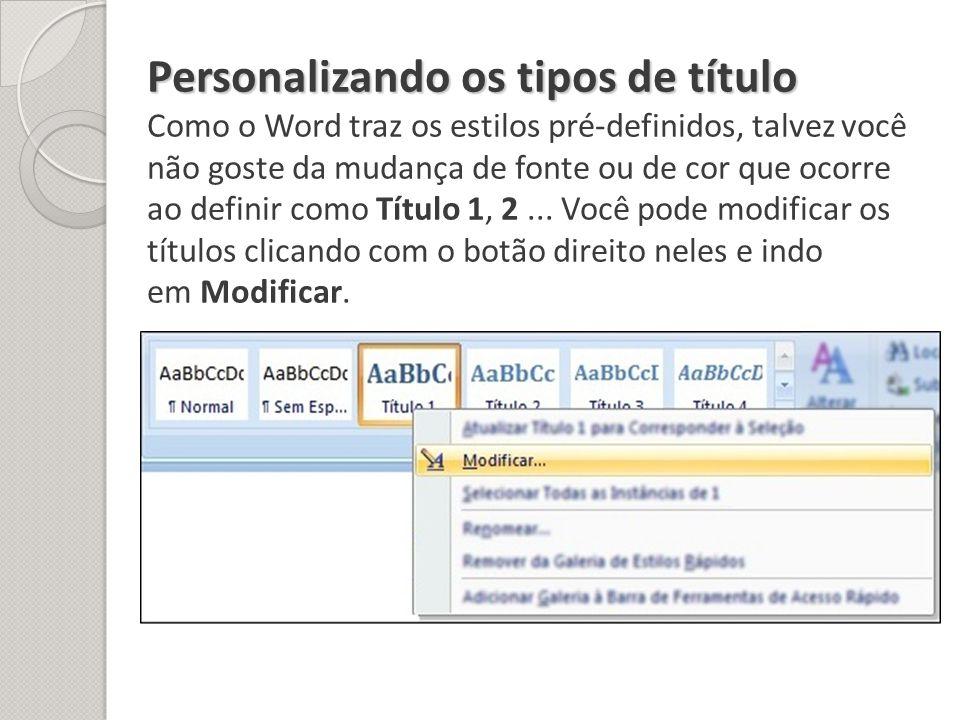 Personalizando os tipos de título Como o Word traz os estilos pré-definidos, talvez você não goste da mudança de fonte ou de cor que ocorre ao definir como Título 1, 2 ...