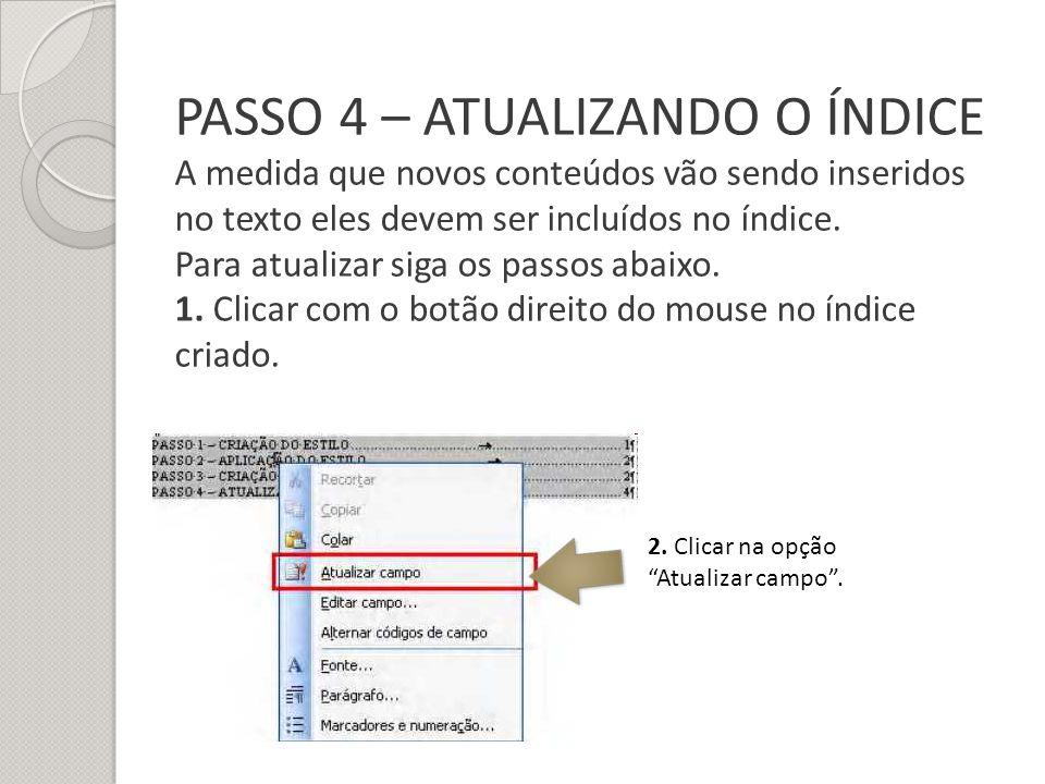 PASSO 4 – ATUALIZANDO O ÍNDICE A medida que novos conteúdos vão sendo inseridos no texto eles devem ser incluídos no índice. Para atualizar siga os passos abaixo. 1. Clicar com o botão direito do mouse no índice criado.