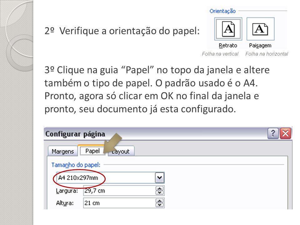 2º Verifique a orientação do papel: 3º Clique na guia Papel no topo da janela e altere também o tipo de papel. O padrão usado é o A4. Pronto, agora só clicar em OK no final da janela e pronto, seu documento já esta configurado.