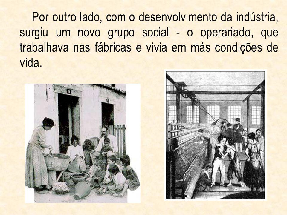 Por outro lado, com o desenvolvimento da indústria, surgiu um novo grupo social - o operariado, que trabalhava nas fábricas e vivia em más condições de vida.