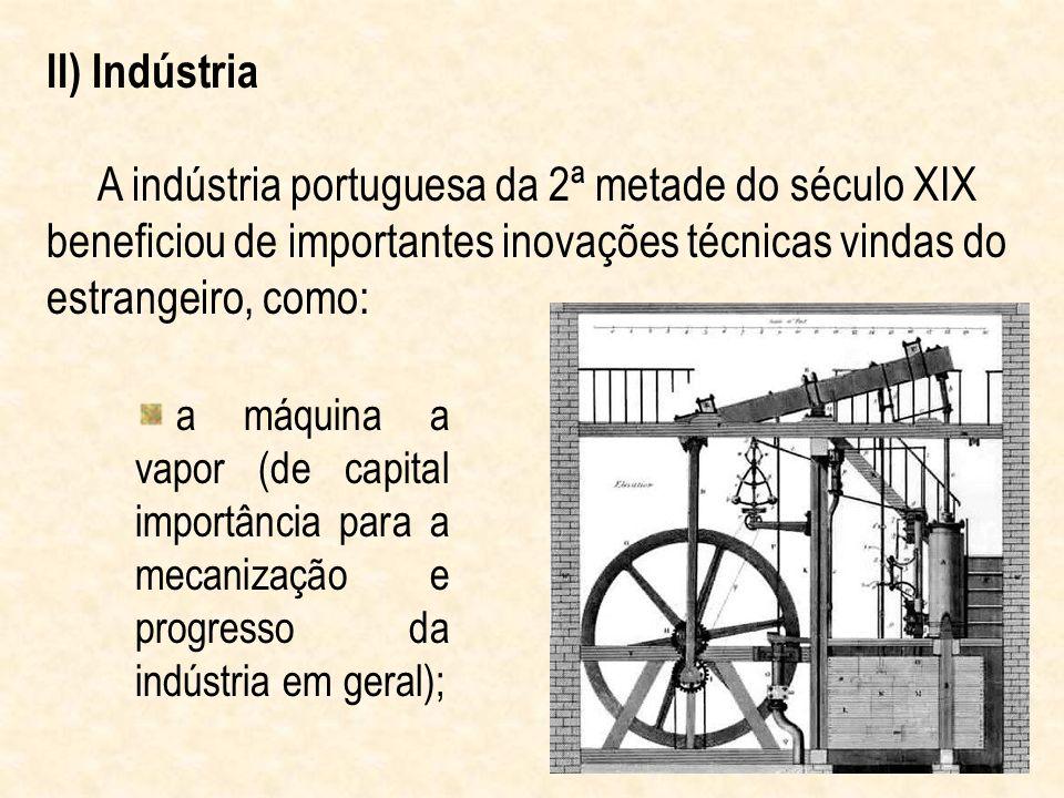 II) Indústria A indústria portuguesa da 2ª metade do século XIX beneficiou de importantes inovações técnicas vindas do estrangeiro, como: