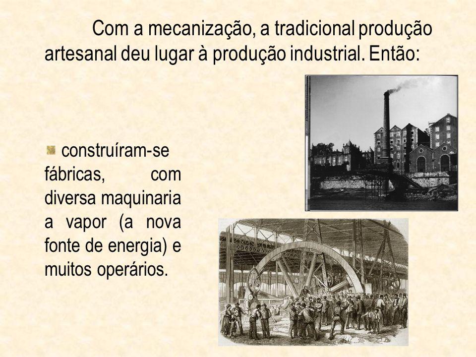 Com a mecanização, a tradicional produção artesanal deu lugar à produção industrial. Então: