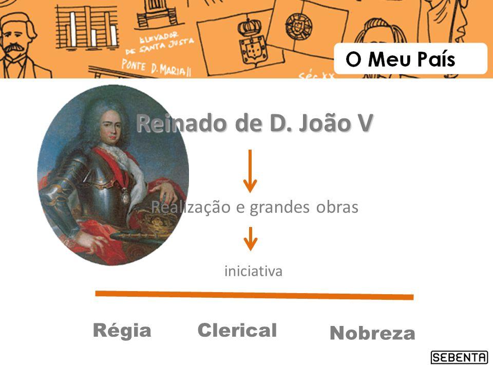 Reinado de D. João V Realização e grandes obras Régia Clerical Nobreza