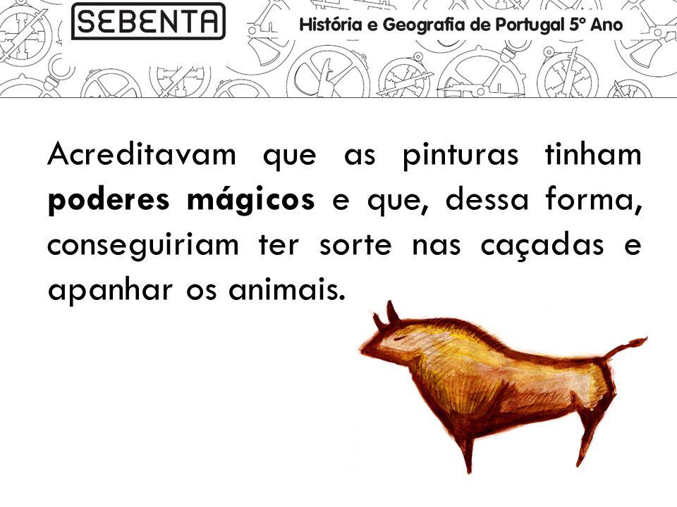 Acreditavam que as pinturas tinham poderes mágicos e que, dessa forma, conseguiriam ter sorte nas caçadas e apanhar os animais.