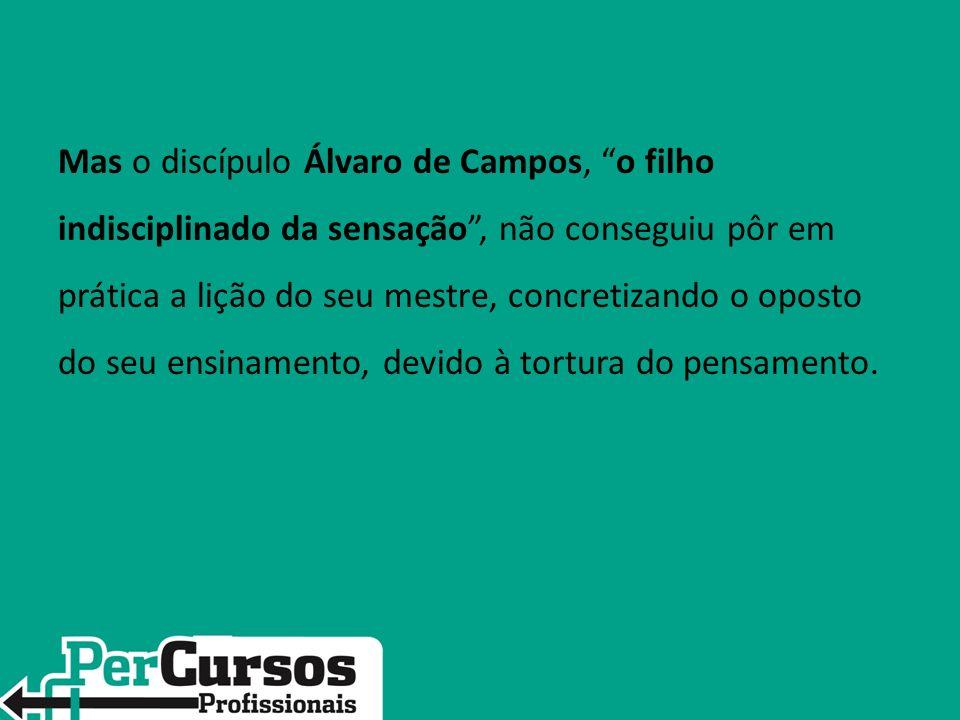 Mas o discípulo Álvaro de Campos, o filho indisciplinado da sensação , não conseguiu pôr em prática a lição do seu mestre, concretizando o oposto do seu ensinamento, devido à tortura do pensamento.