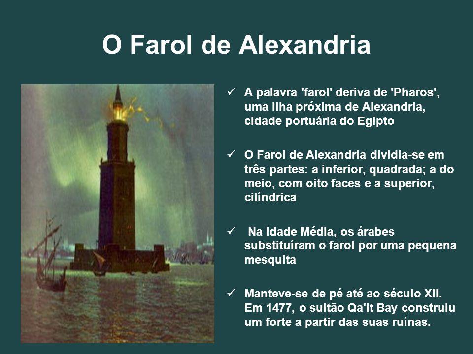O Farol de Alexandria A palavra farol deriva de Pharos , uma ilha próxima de Alexandria, cidade portuária do Egipto.
