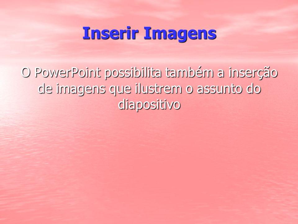Inserir Imagens O PowerPoint possibilita também a inserção de imagens que ilustrem o assunto do diapositivo.