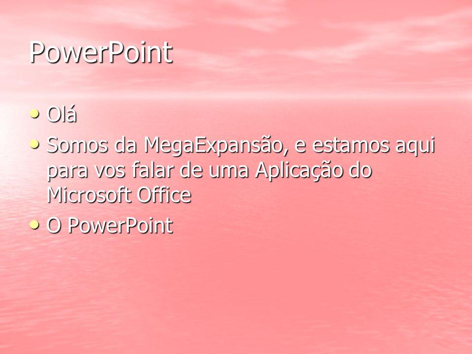 PowerPoint Olá. Somos da MegaExpansão, e estamos aqui para vos falar de uma Aplicação do Microsoft Office.