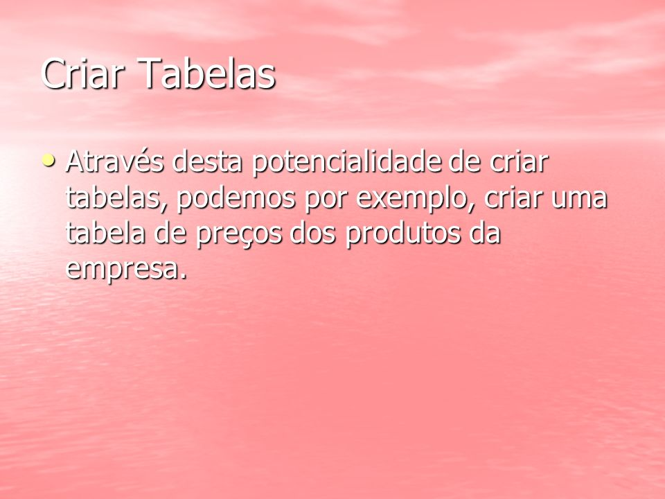 Criar Tabelas Através desta potencialidade de criar tabelas, podemos por exemplo, criar uma tabela de preços dos produtos da empresa.