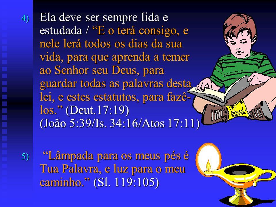 Ela deve ser sempre lida e estudada / E o terá consigo, e nele lerá todos os dias da sua vida, para que aprenda a temer ao Senhor seu Deus, para guardar todas as palavras desta lei, e estes estatutos, para fazê-los. (Deut.17:19) (João 5:39/Is. 34:16/Atos 17:11)