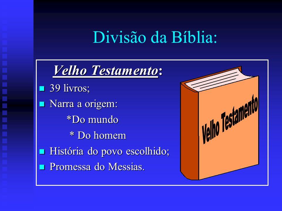Divisão da Bíblia: Velho Testamento Velho Testamento: 39 livros;