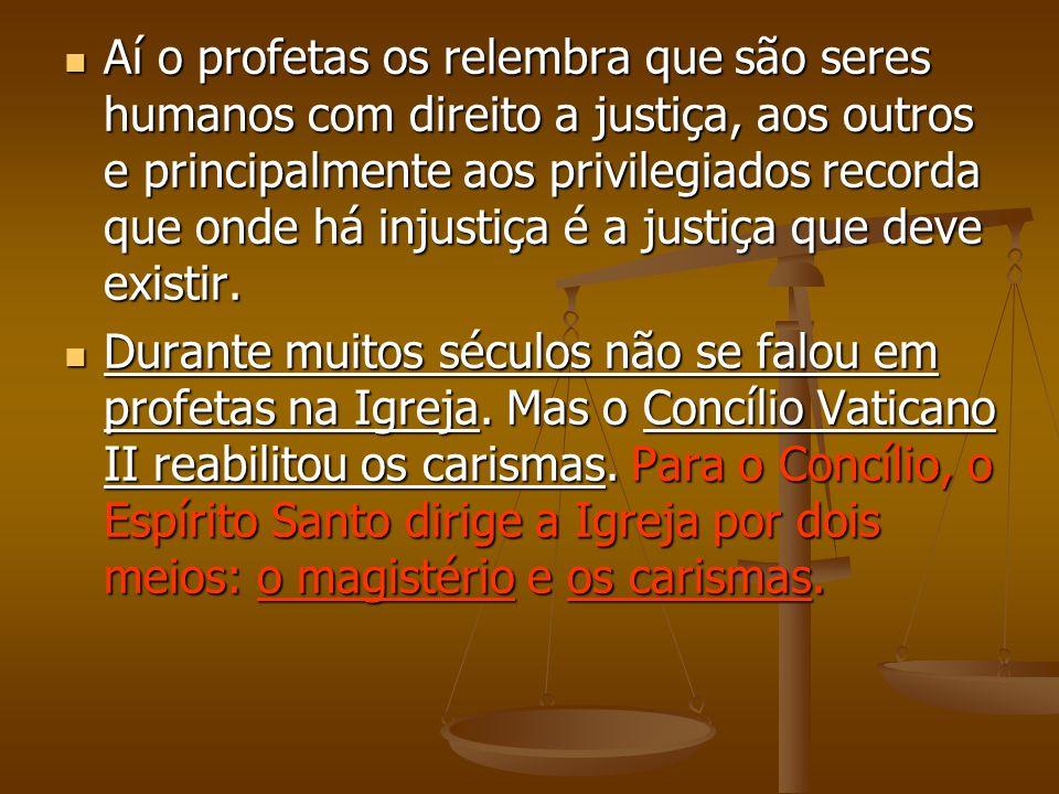 Aí o profetas os relembra que são seres humanos com direito a justiça, aos outros e principalmente aos privilegiados recorda que onde há injustiça é a justiça que deve existir.