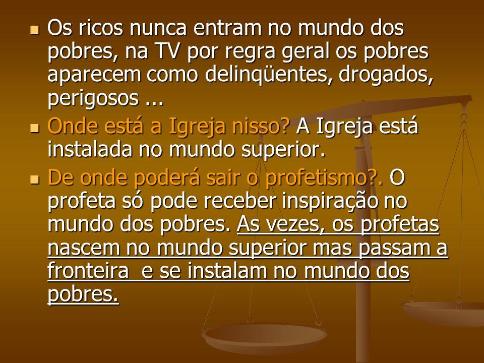 Os ricos nunca entram no mundo dos pobres, na TV por regra geral os pobres aparecem como delinqüentes, drogados, perigosos ...