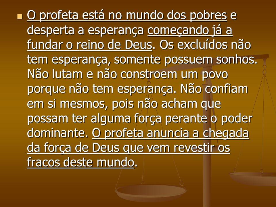 O profeta está no mundo dos pobres e desperta a esperança começando já a fundar o reino de Deus.