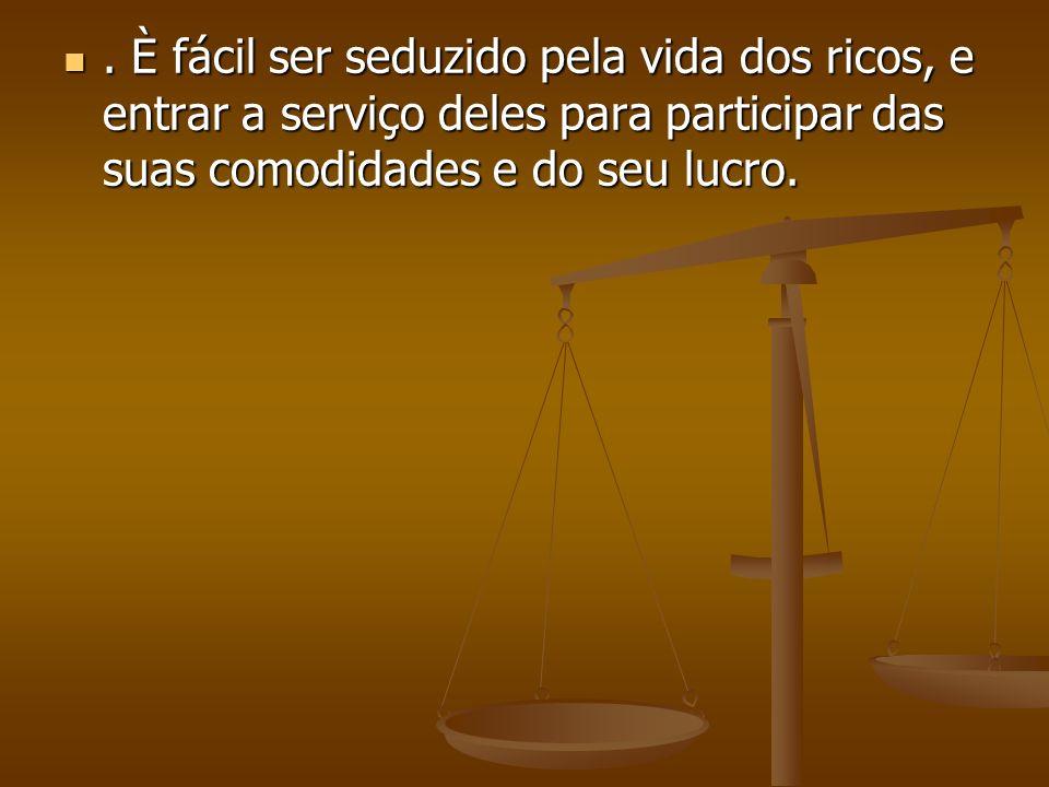 . È fácil ser seduzido pela vida dos ricos, e entrar a serviço deles para participar das suas comodidades e do seu lucro.