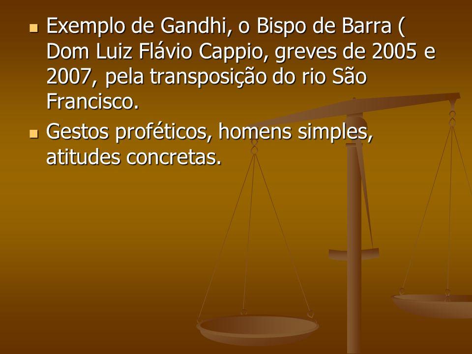 Exemplo de Gandhi, o Bispo de Barra ( Dom Luiz Flávio Cappio, greves de 2005 e 2007, pela transposição do rio São Francisco.