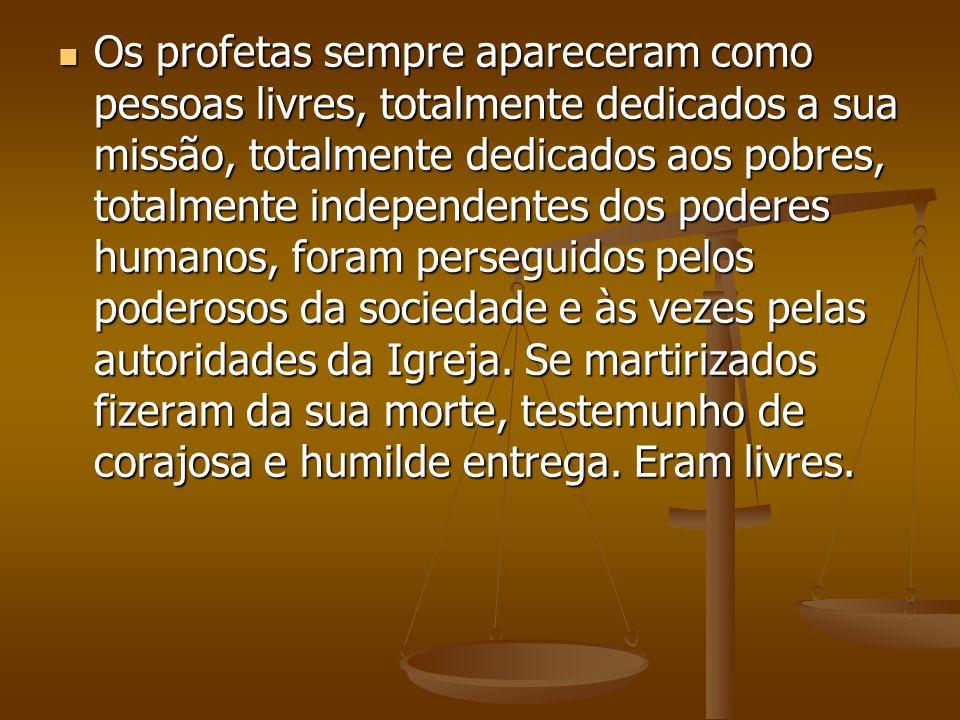 Os profetas sempre apareceram como pessoas livres, totalmente dedicados a sua missão, totalmente dedicados aos pobres, totalmente independentes dos poderes humanos, foram perseguidos pelos poderosos da sociedade e às vezes pelas autoridades da Igreja.