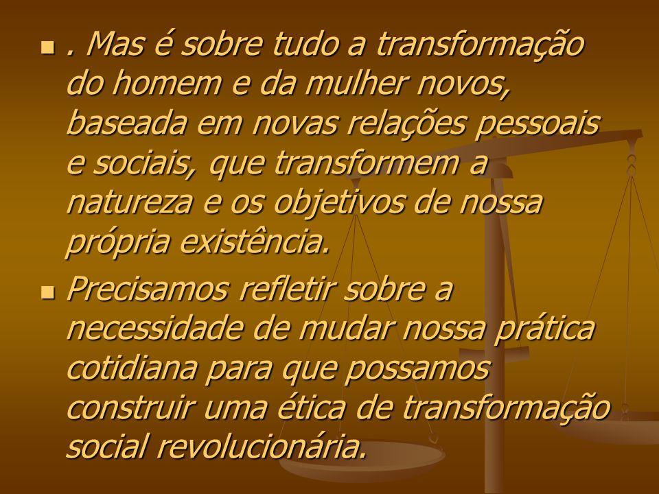 . Mas é sobre tudo a transformação do homem e da mulher novos, baseada em novas relações pessoais e sociais, que transformem a natureza e os objetivos de nossa própria existência.