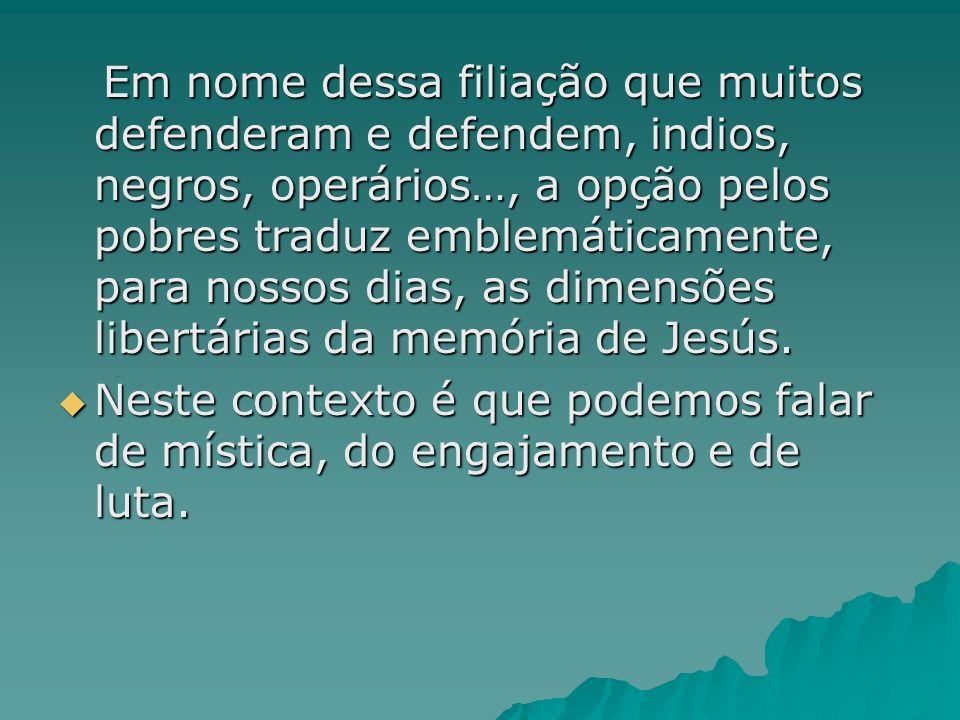 Em nome dessa filiação que muitos defenderam e defendem, indios, negros, operários…, a opção pelos pobres traduz emblemáticamente, para nossos dias, as dimensões libertárias da memória de Jesús.