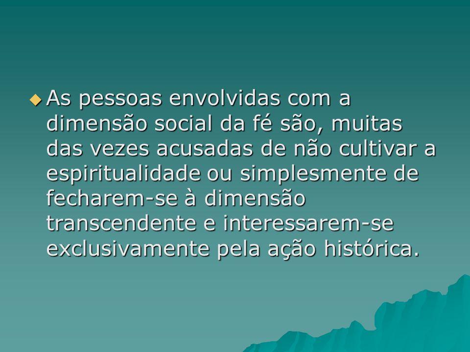 As pessoas envolvidas com a dimensão social da fé são, muitas das vezes acusadas de não cultivar a espiritualidade ou simplesmente de fecharem-se à dimensão transcendente e interessarem-se exclusivamente pela ação histórica.