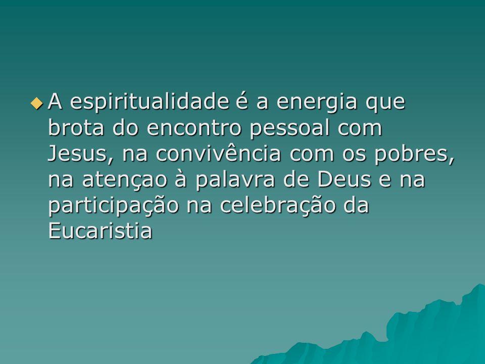 A espiritualidade é a energia que brota do encontro pessoal com Jesus, na convivência com os pobres, na atençao à palavra de Deus e na participação na celebração da Eucaristia