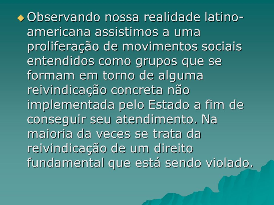 Observando nossa realidade latino-americana assistimos a uma proliferação de movimentos sociais entendidos como grupos que se formam em torno de alguma reivindicação concreta não implementada pelo Estado a fim de conseguir seu atendimento.