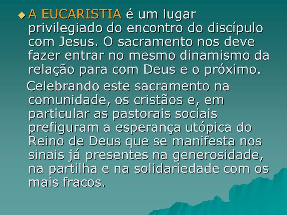 A EUCARISTIA é um lugar privilegiado do encontro do discípulo com Jesus. O sacramento nos deve fazer entrar no mesmo dinamismo da relação para com Deus e o próximo.