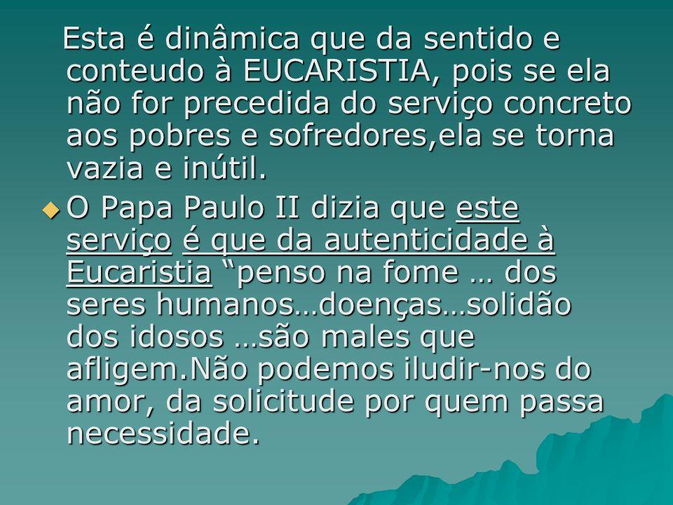 Esta é dinâmica que da sentido e conteudo à EUCARISTIA, pois se ela não for precedida do serviço concreto aos pobres e sofredores,ela se torna vazia e inútil.