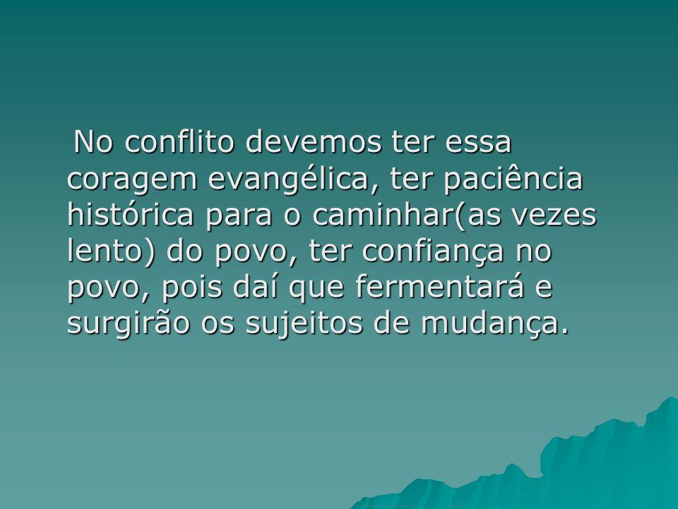 No conflito devemos ter essa coragem evangélica, ter paciência histórica para o caminhar(as vezes lento) do povo, ter confiança no povo, pois daí que fermentará e surgirão os sujeitos de mudança.