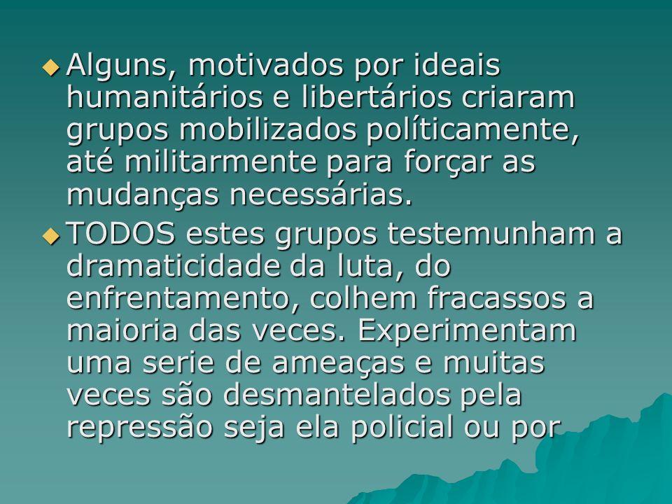 Alguns, motivados por ideais humanitários e libertários criaram grupos mobilizados políticamente, até militarmente para forçar as mudanças necessárias.