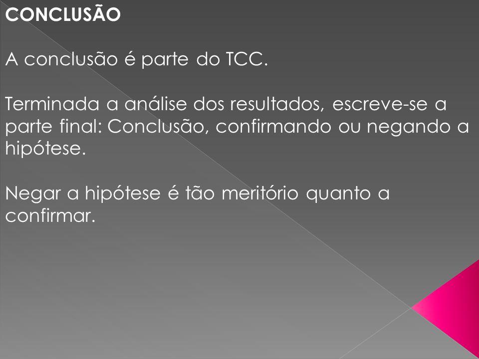 CONCLUSÃOA conclusão é parte do TCC. Terminada a análise dos resultados, escreve-se a parte final: Conclusão, confirmando ou negando a hipótese.