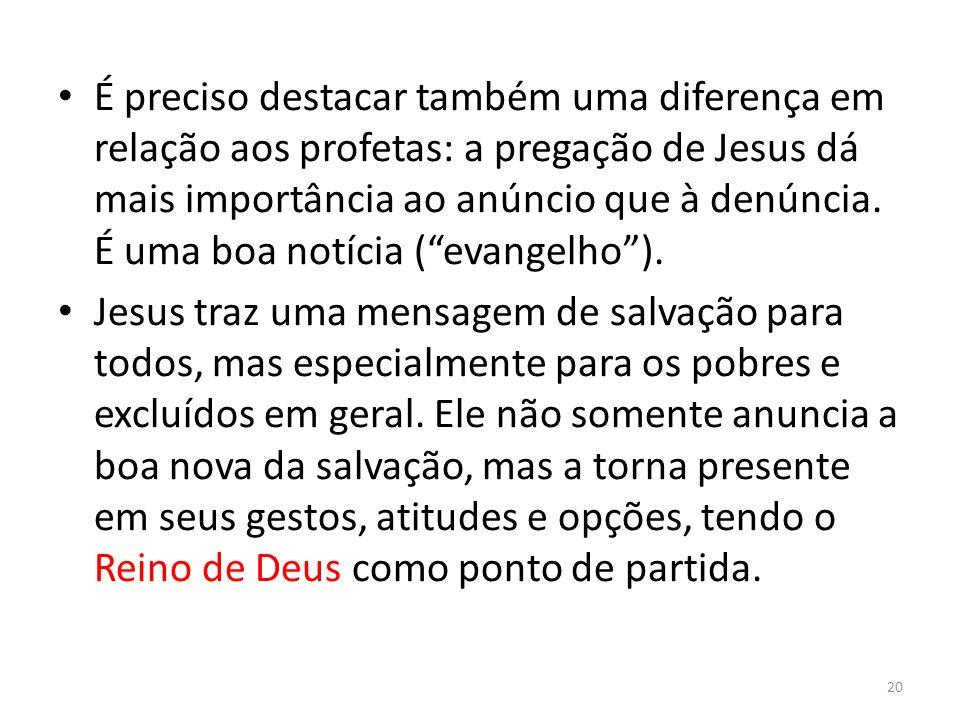 É preciso destacar também uma diferença em relação aos profetas: a pregação de Jesus dá mais importância ao anúncio que à denúncia. É uma boa notícia ( evangelho ).