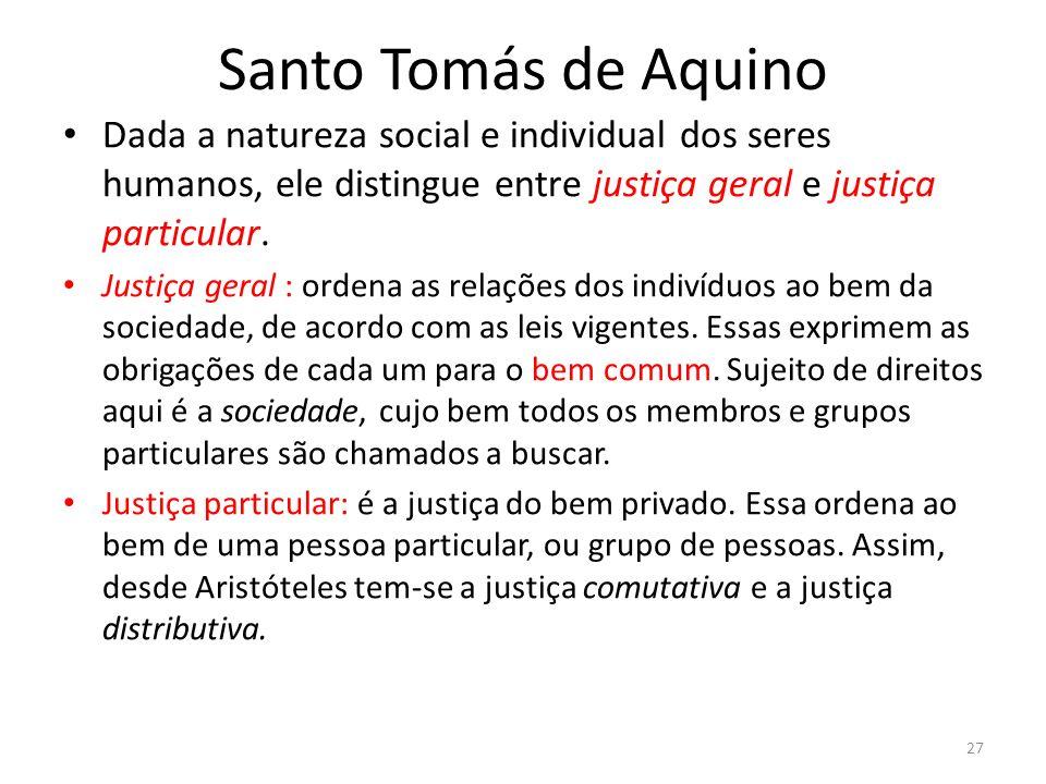 Santo Tomás de Aquino Dada a natureza social e individual dos seres humanos, ele distingue entre justiça geral e justiça particular.