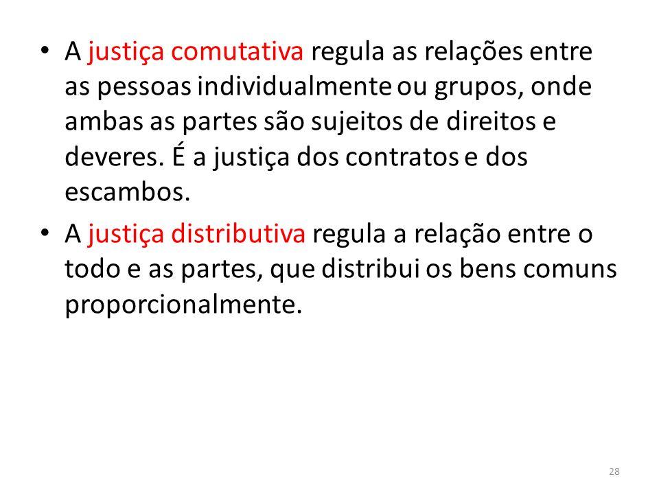 A justiça comutativa regula as relações entre as pessoas individualmente ou grupos, onde ambas as partes são sujeitos de direitos e deveres. É a justiça dos contratos e dos escambos.