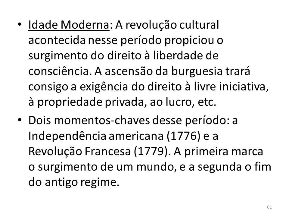 Idade Moderna: A revolução cultural acontecida nesse período propiciou o surgimento do direito à liberdade de consciência. A ascensão da burguesia trará consigo a exigência do direito à livre iniciativa, à propriedade privada, ao lucro, etc.